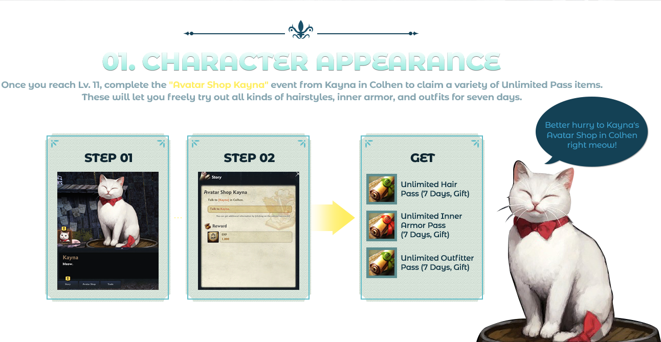 01. Character Appearance Once you reach Lv. 11, complete the 'Avatar Shop Kayna' event from Kayna in Colhen to claim a variety of Unlimited Pass items. These will let you freely try out all kinds of hairstyles, inner armor, and outfits for seven days.