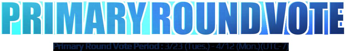 Primary Round Vote Primary Round Vote Period : 3/23 (Tues.) - 4/12 (Mon.)(UTC-7)